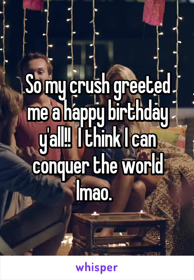 So my crush greeted me a happy birthday y'all!!  I think I can conquer the world lmao.