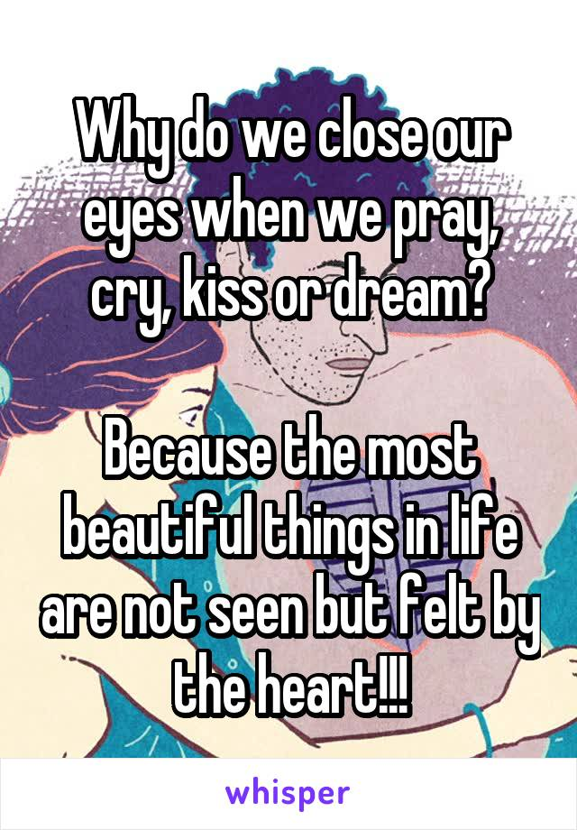 Why do we close our eyes when we pray, cry, kiss or dream?  Because the most beautiful things in life are not seen but felt by the heart!!!