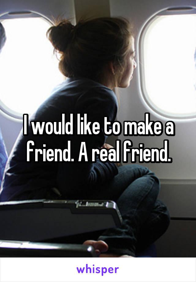 I would like to make a friend. A real friend.