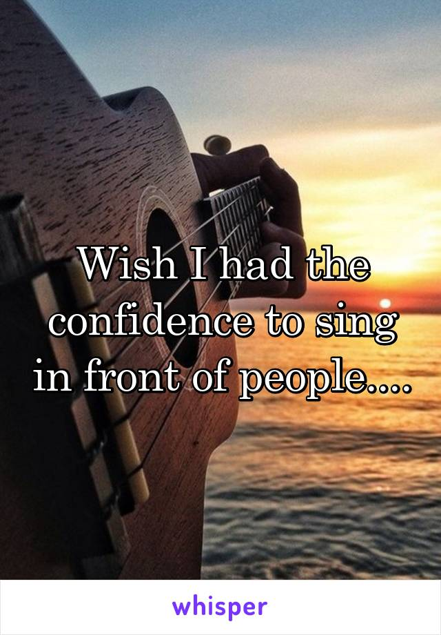Wish I had the confidence to sing in front of people....