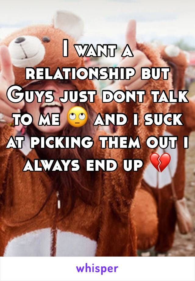 I want a relationship but Guys just dont talk to me 🙄 and i suck at picking them out i always end up 💔