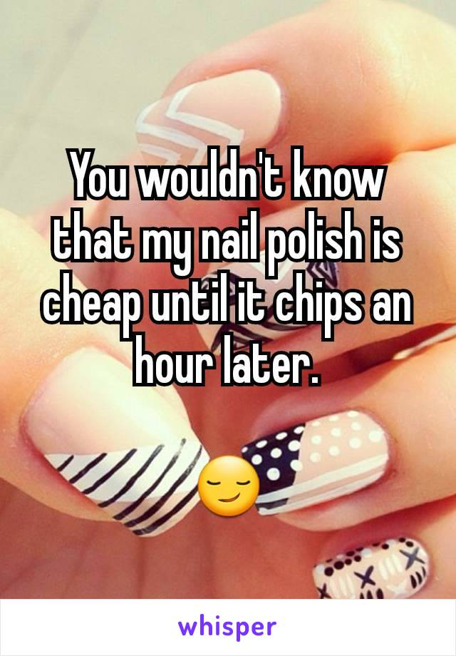 You wouldn't know that my nail polish is cheap until it chips an hour later.  😏