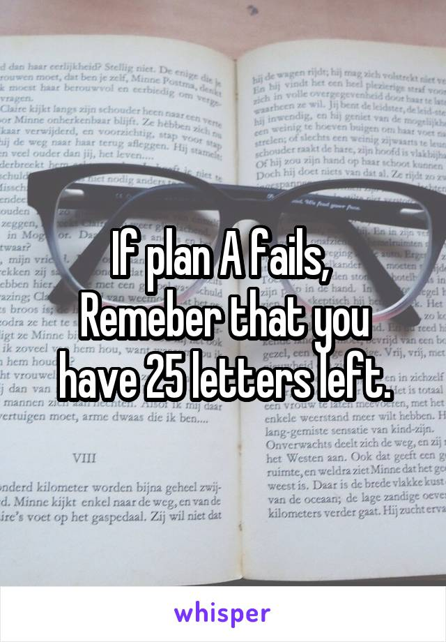 If plan A fails,  Remeber that you have 25 letters left.