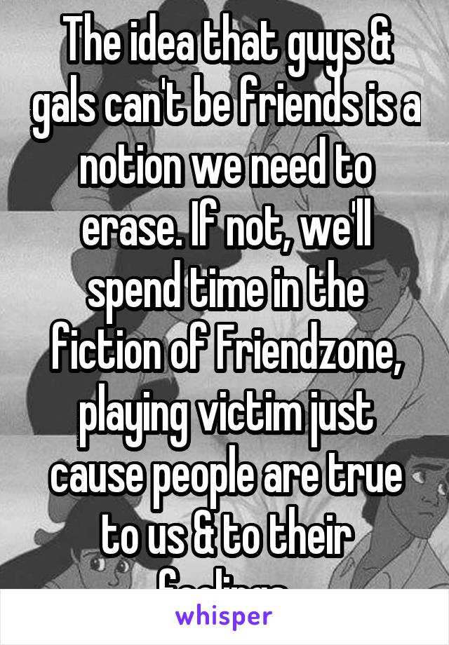 The idea that guys & gals can't be friends is a notion we need to erase. If not, we'll spend time in the fiction of Friendzone, playing victim just cause people are true to us & to their feelings.