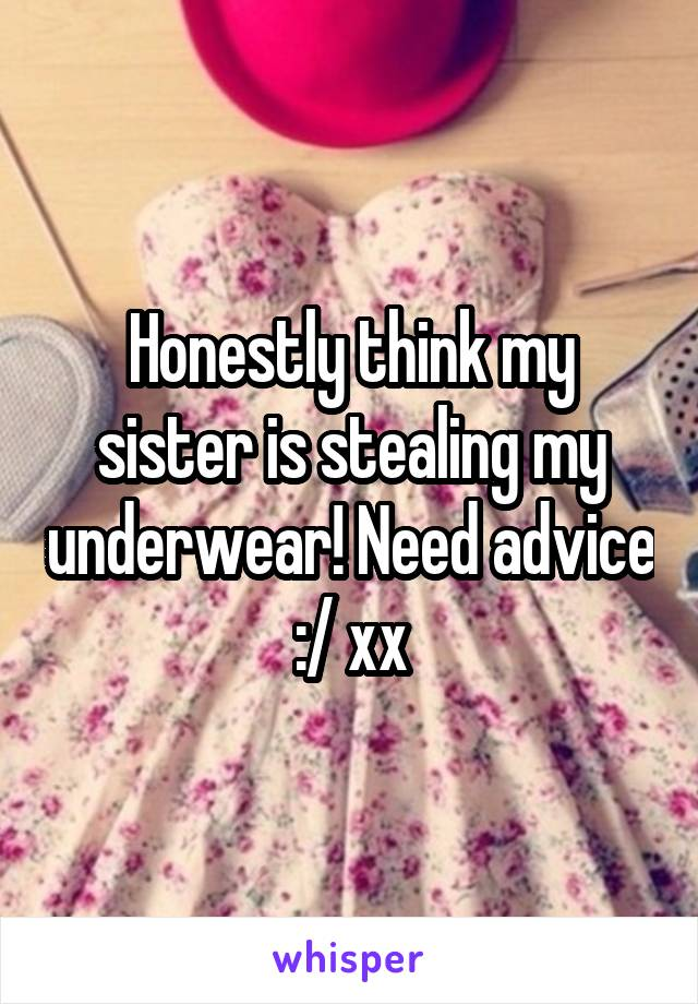 Honestly think my sister is stealing my underwear! Need advice :/ xx