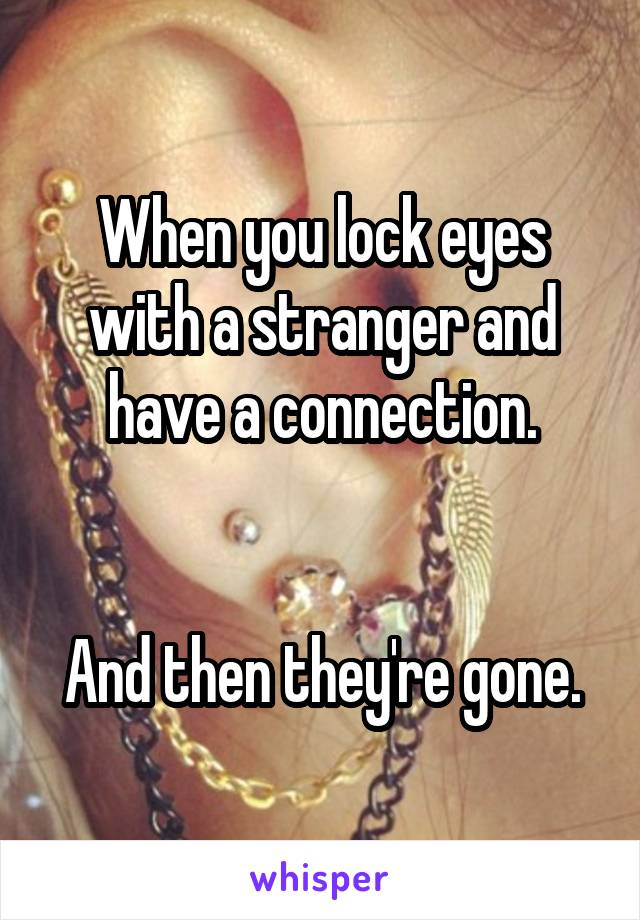 When you lock eyes with a stranger and have a connection.   And then they're gone.
