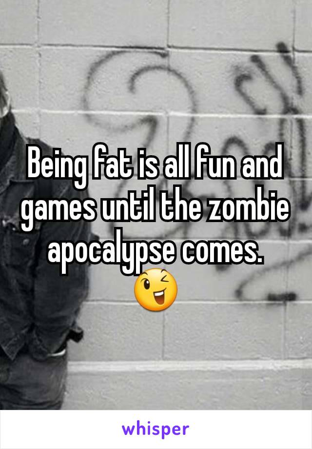 Being fat is all fun and games until the zombie apocalypse comes. 😉
