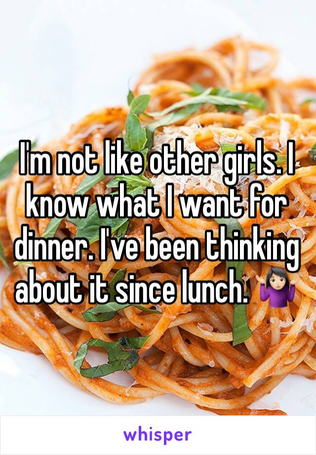 I'm not like other girls. I know what I want for dinner. I've been thinking about it since lunch. 🤷🏻♀️