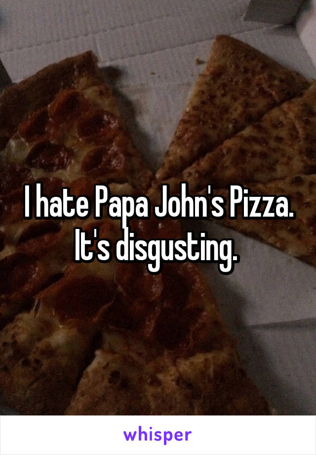 I hate Papa John's Pizza. It's disgusting.