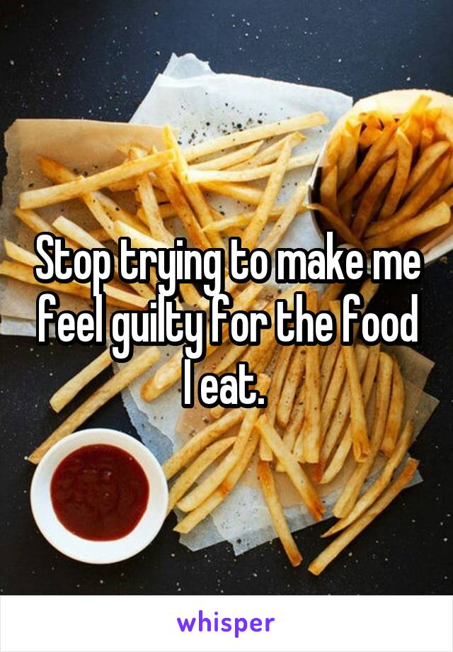 Stop trying to make me feel guilty for the food I eat.