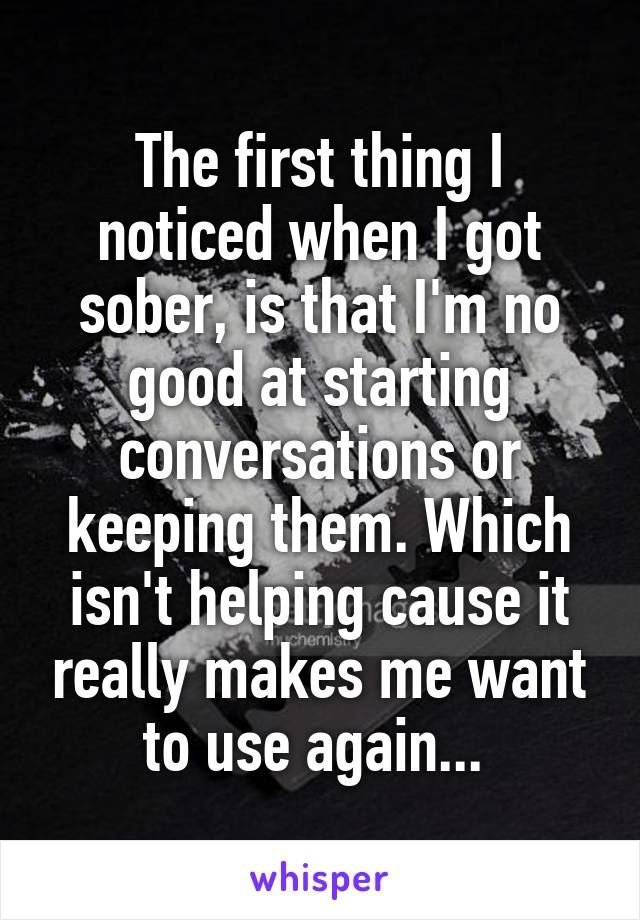 The first thing I noticed when I got sober, is that I'm no good at starting conversations or keeping them. Which isn't helping cause it really makes me want to use again...