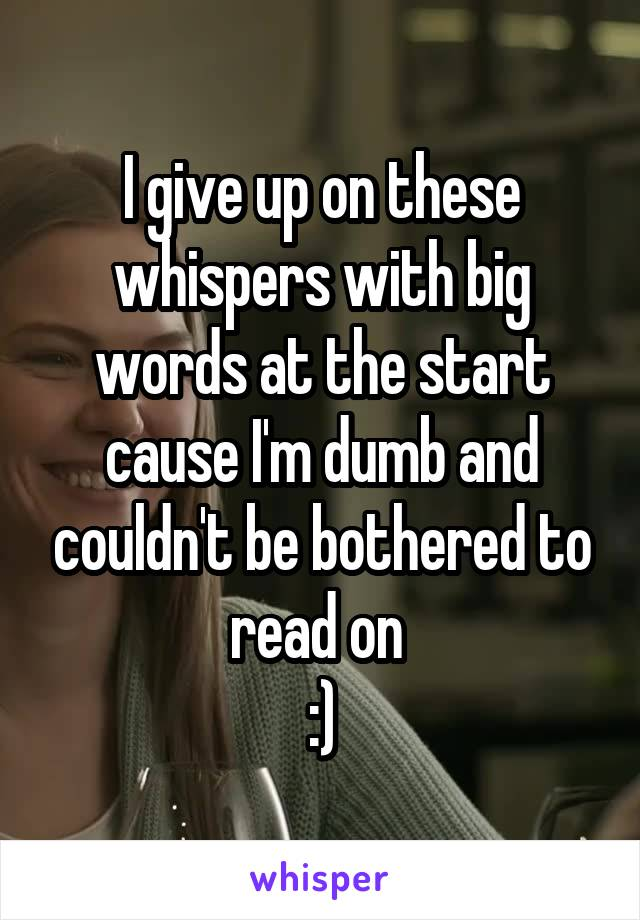 I give up on these whispers with big words at the start cause I'm dumb and couldn't be bothered to read on  :)