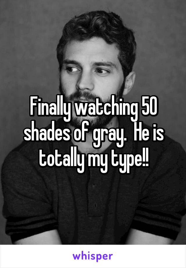 Finally watching 50 shades of gray.  He is totally my type!!