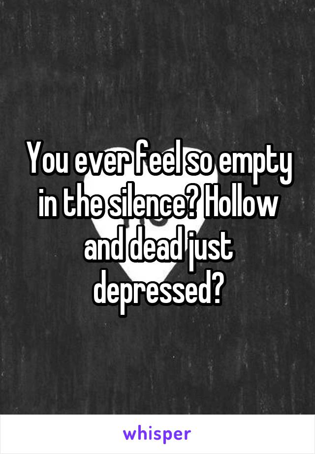 You ever feel so empty in the silence? Hollow and dead just depressed?