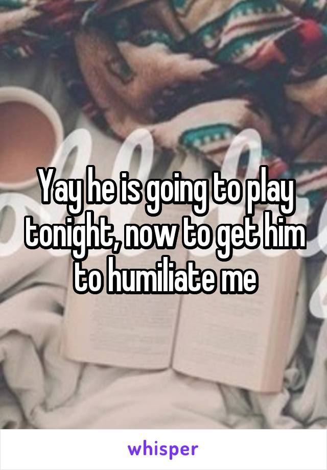 Yay he is going to play tonight, now to get him to humiliate me