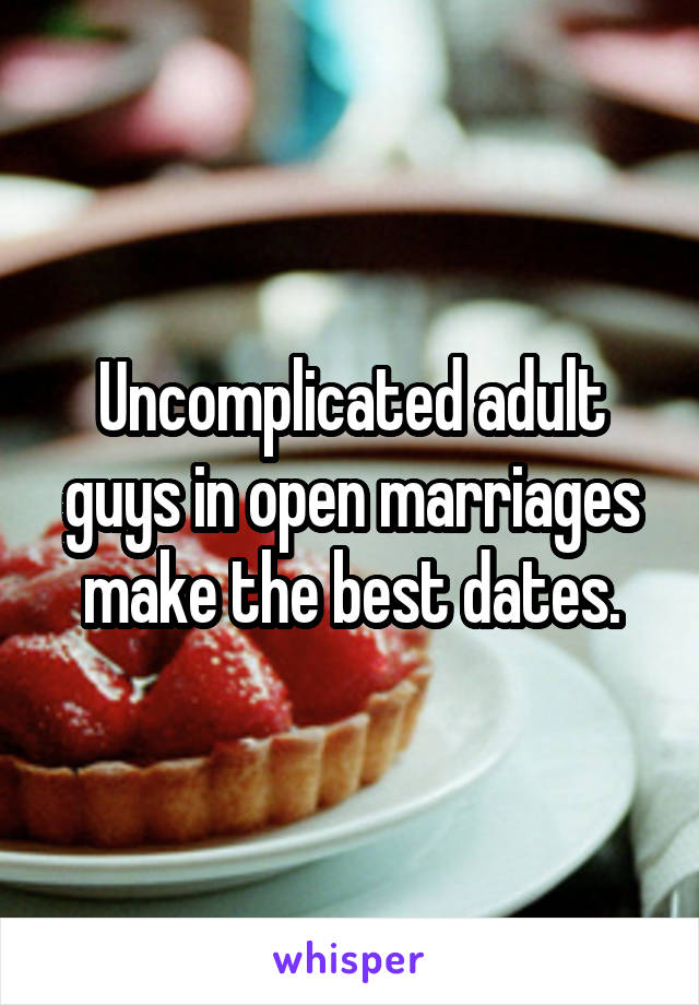 Uncomplicated adult guys in open marriages make the best dates.