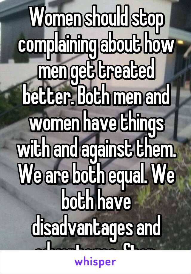 Women should stop complaining about how men get treated better. Both men and women have things with and against them. We are both equal. We both have disadvantages and advantages. Stop.