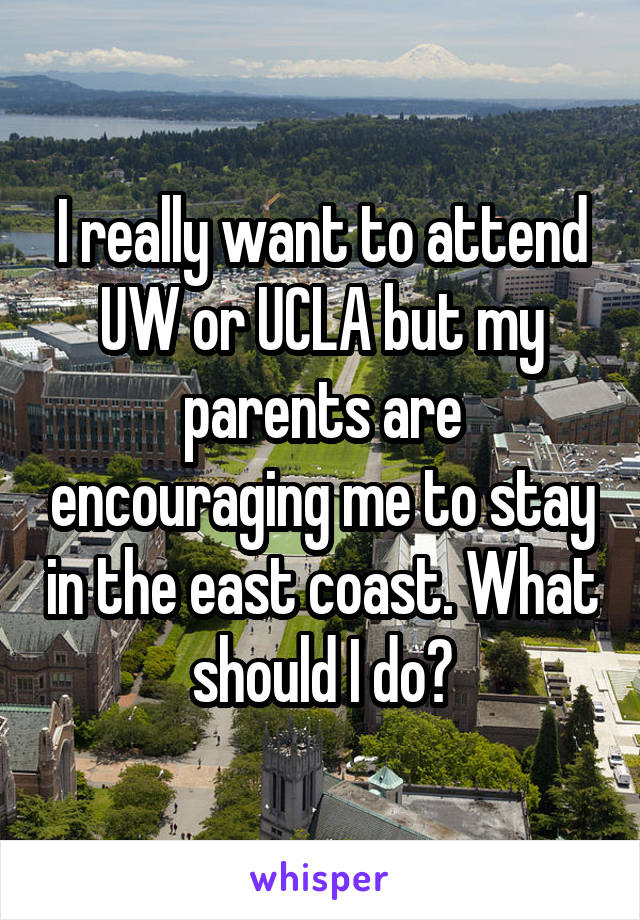 I really want to attend UW or UCLA but my parents are encouraging me to stay in the east coast. What should I do?