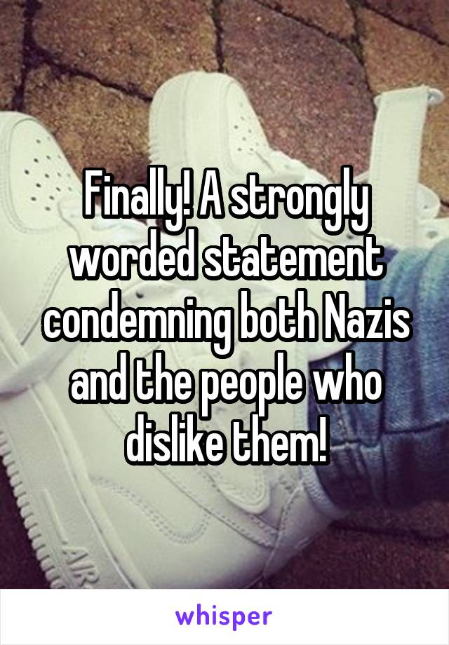 Finally! A strongly worded statement condemning both Nazis and the people who dislike them!