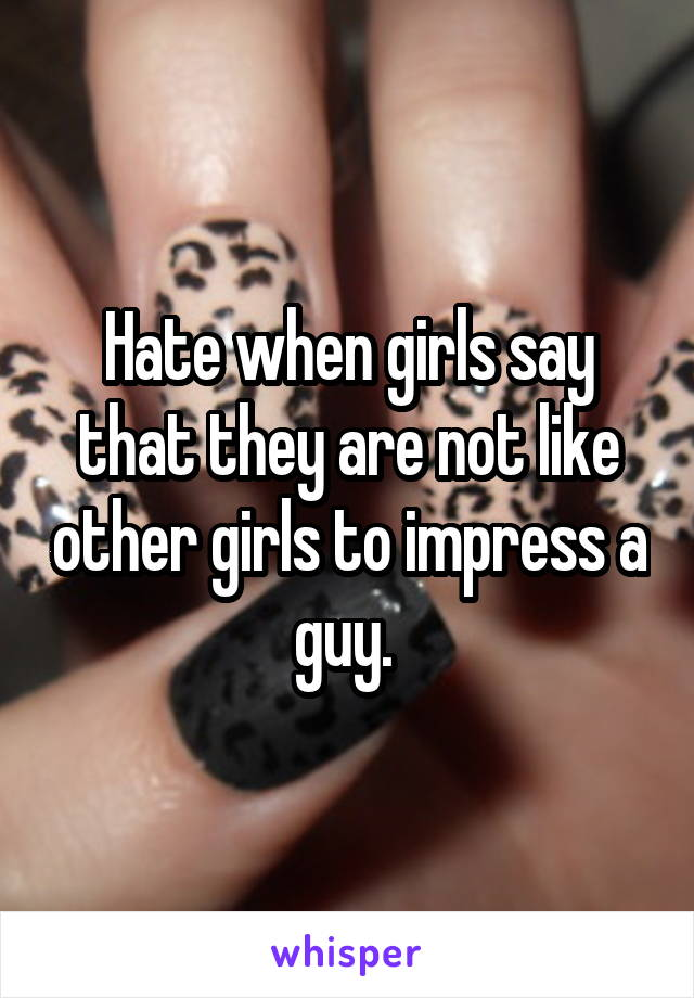 Hate when girls say that they are not like other girls to impress a guy.