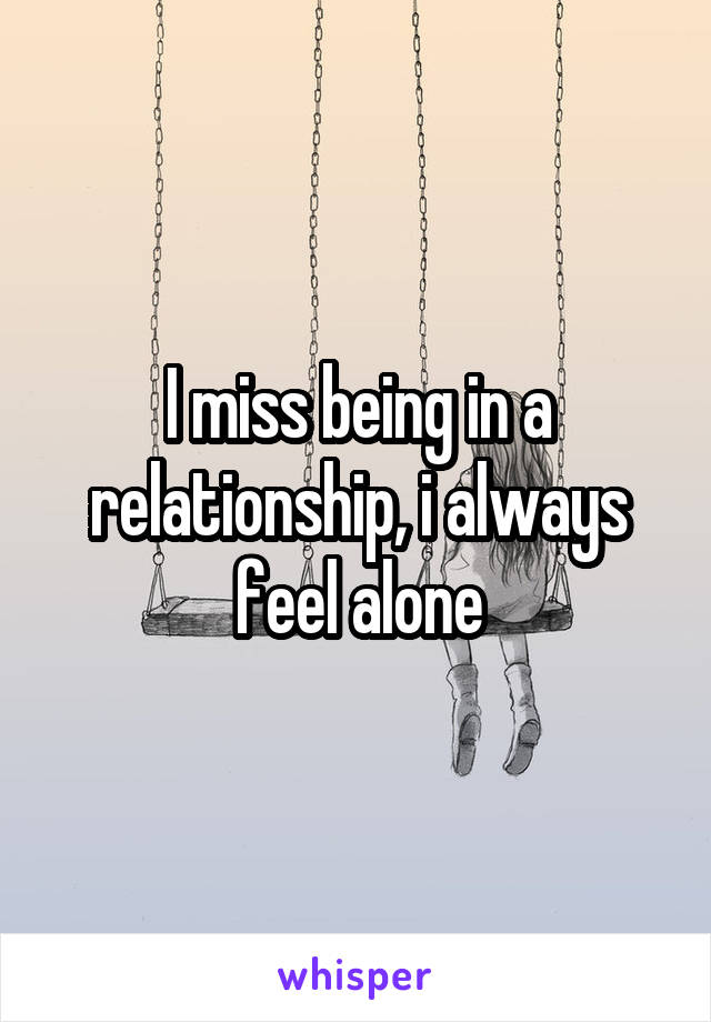 I miss being in a relationship, i always feel alone