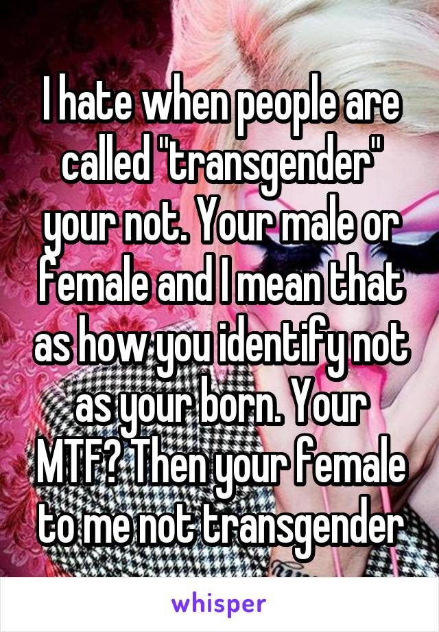 """I hate when people are called """"transgender"""" your not. Your male or female and I mean that as how you identify not as your born. Your MTF? Then your female to me not transgender"""