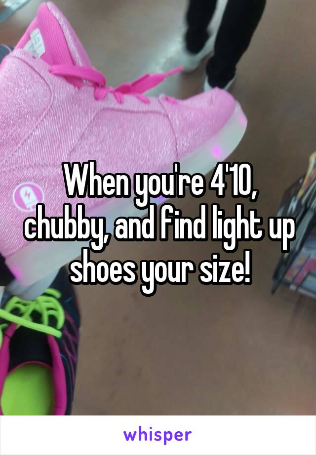 When you're 4'10, chubby, and find light up shoes your size!