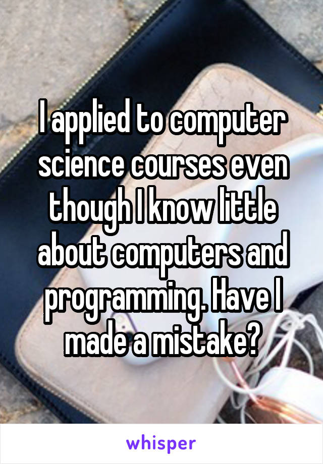 I applied to computer science courses even though I know little about computers and programming. Have I made a mistake?