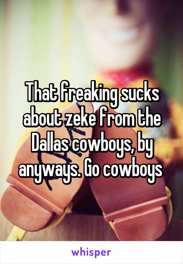 That freaking sucks about zeke from the Dallas cowboys, by anyways. Go cowboys