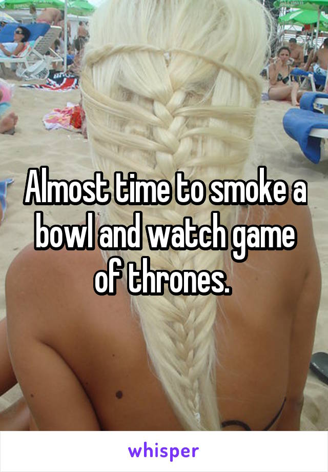 Almost time to smoke a bowl and watch game of thrones.