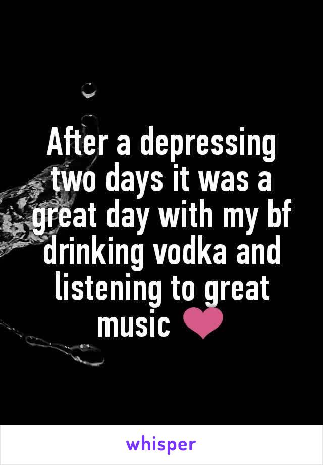 After a depressing two days it was a great day with my bf drinking vodka and listening to great music ❤