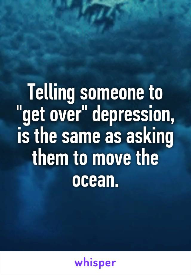 "Telling someone to ""get over"" depression, is the same as asking them to move the ocean."