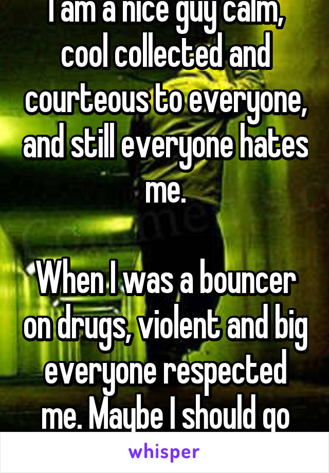 I am a nice guy calm, cool collected and courteous to everyone, and still everyone hates me.  When I was a bouncer on drugs, violent and big everyone respected me. Maybe I should go back.