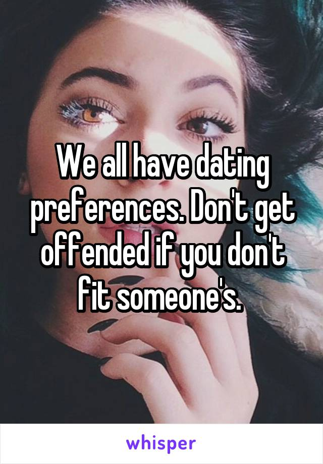 We all have dating preferences. Don't get offended if you don't fit someone's.