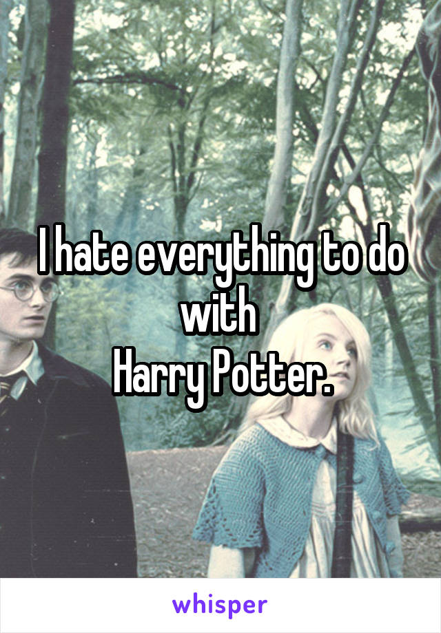 I hate everything to do with  Harry Potter.
