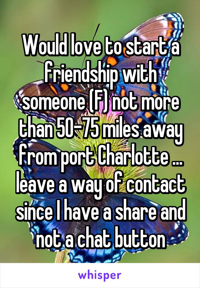 Would love to start a friendship with someone (F) not more than 50-75 miles away from port Charlotte ... leave a way of contact since I have a share and not a chat button