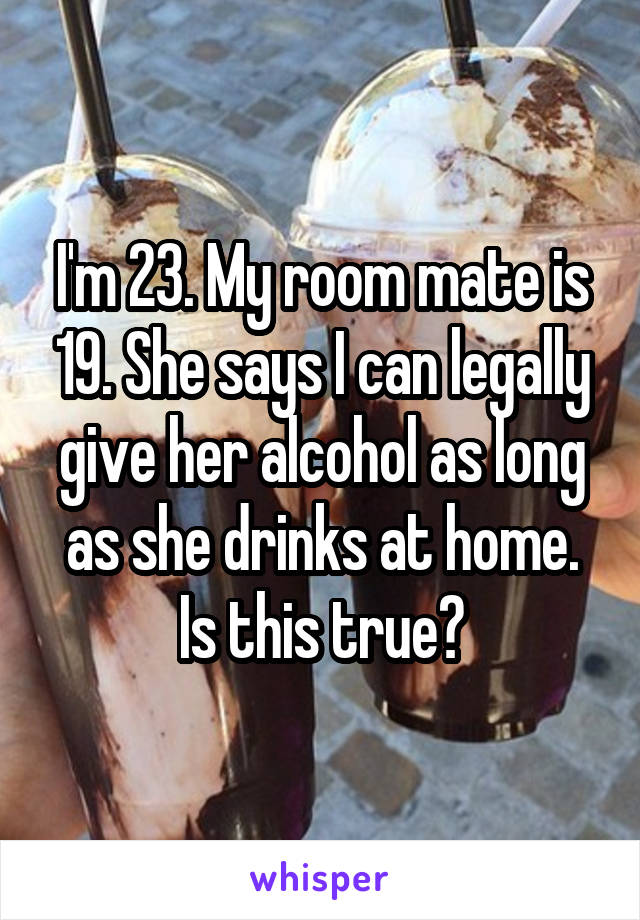 I'm 23. My room mate is 19. She says I can legally give her alcohol as long as she drinks at home. Is this true?