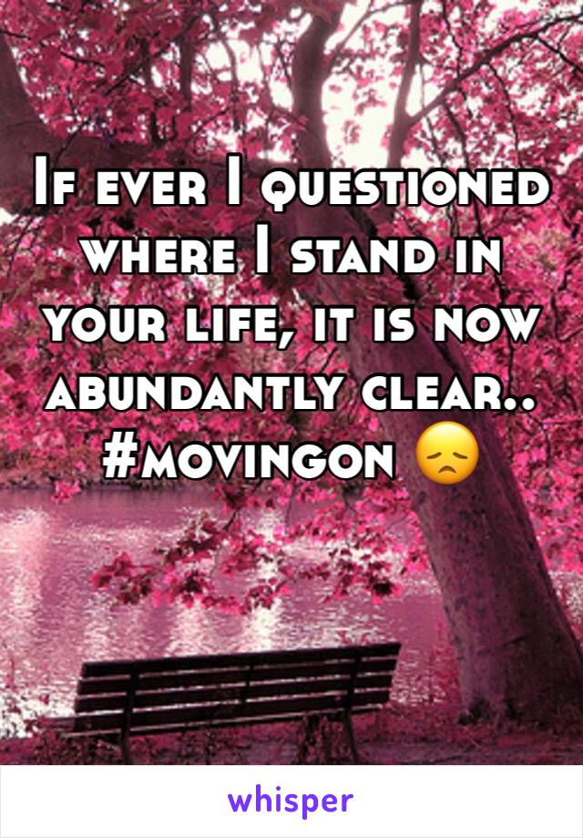 If ever I questioned where I stand in your life, it is now abundantly clear.. #movingon 😞