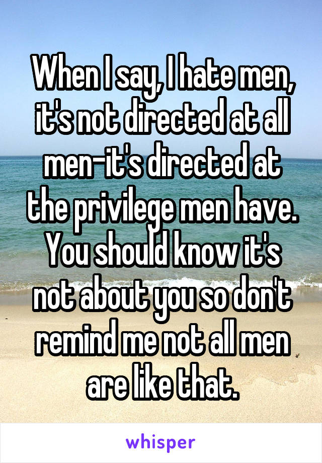 When I say, I hate men, it's not directed at all men-it's directed at the privilege men have. You should know it's not about you so don't remind me not all men are like that.