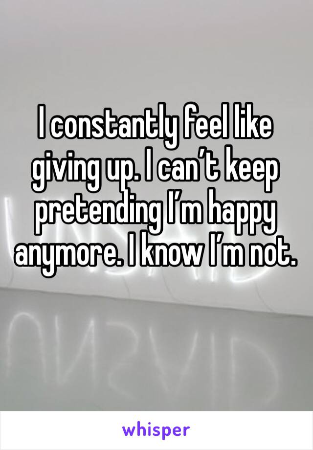 I constantly feel like giving up. I can't keep pretending I'm happy anymore. I know I'm not.