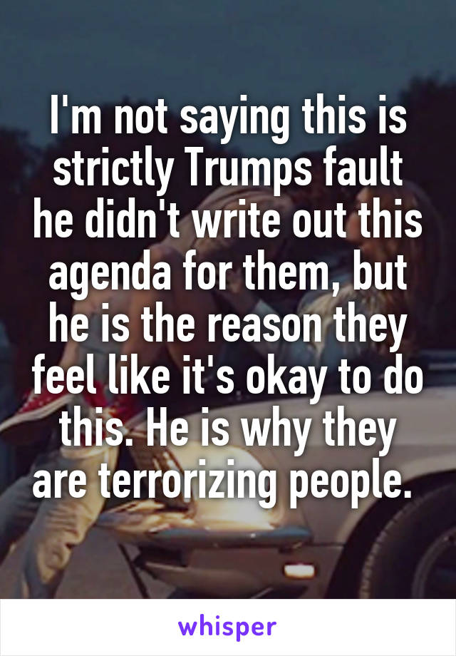I'm not saying this is strictly Trumps fault he didn't write out this agenda for them, but he is the reason they feel like it's okay to do this. He is why they are terrorizing people.