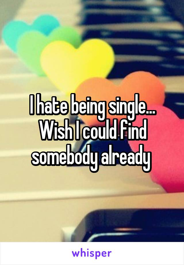 I hate being single... Wish I could find somebody already