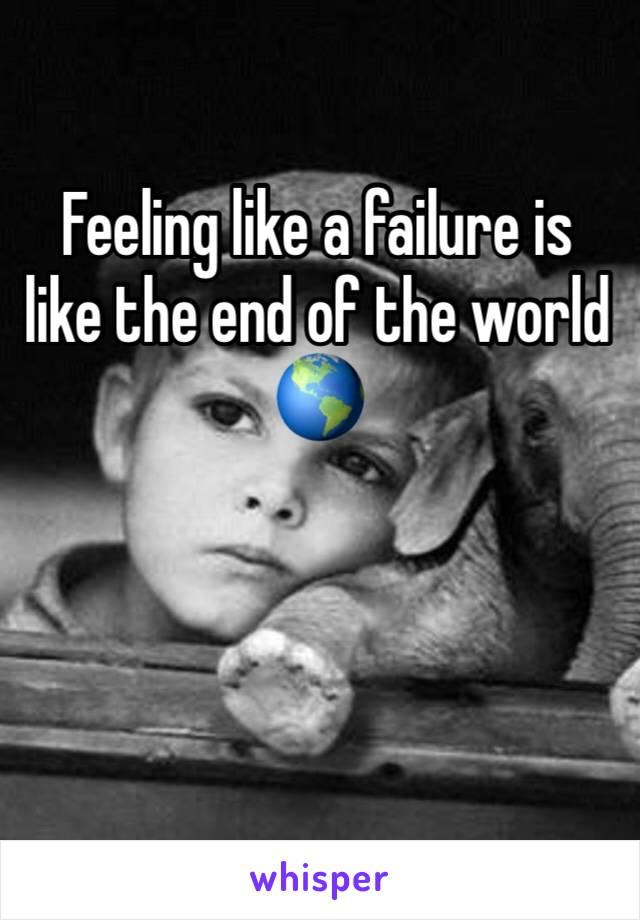 Feeling like a failure is like the end of the world 🌎