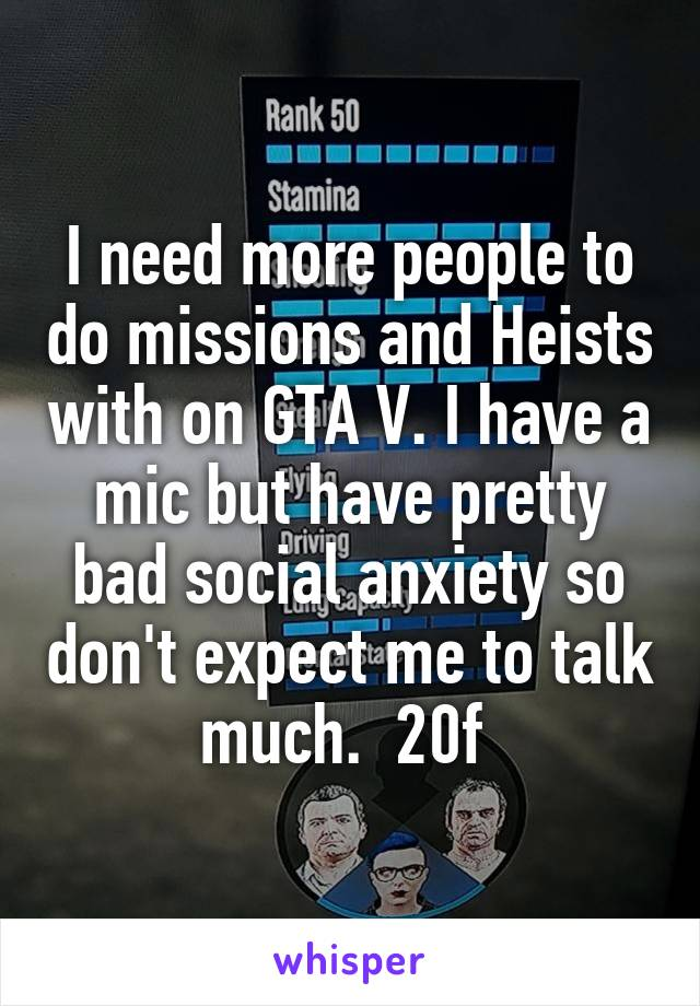 I need more people to do missions and Heists with on GTA V. I have a mic but have pretty bad social anxiety so don't expect me to talk much.  20f