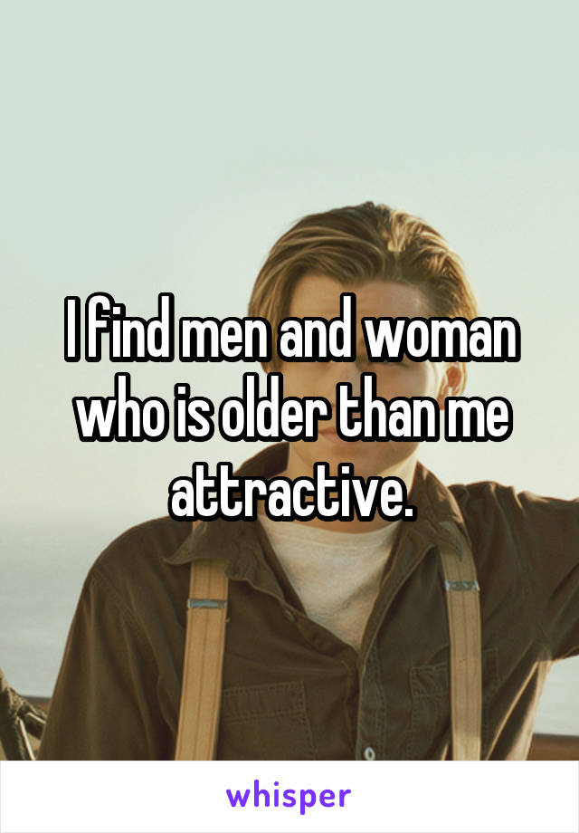 I find men and woman who is older than me attractive.