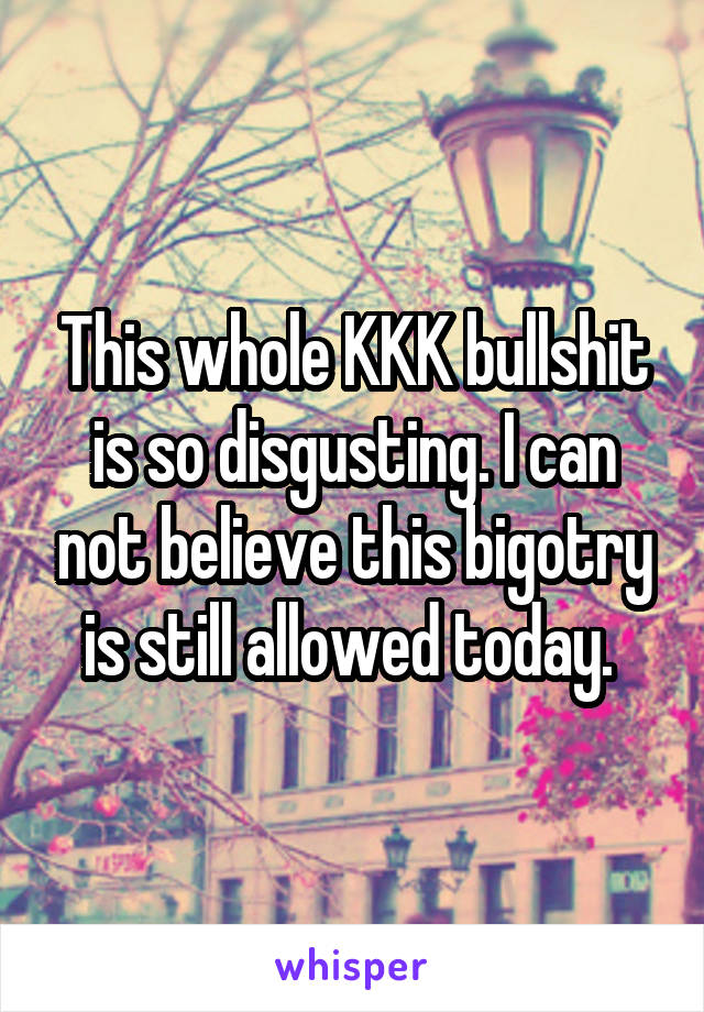 This whole KKK bullshit is so disgusting. I can not believe this bigotry is still allowed today.