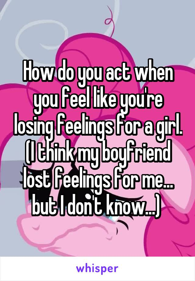 How do you act when you feel like you're losing feelings for a girl. (I think my boyfriend lost feelings for me... but I don't know...)