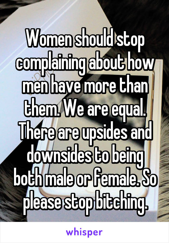 Women should stop complaining about how men have more than them. We are equal. There are upsides and downsides to being both male or female. So please stop bitching.