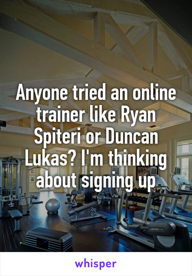 Anyone tried an online trainer like Ryan Spiteri or Duncan Lukas? I'm thinking about signing up