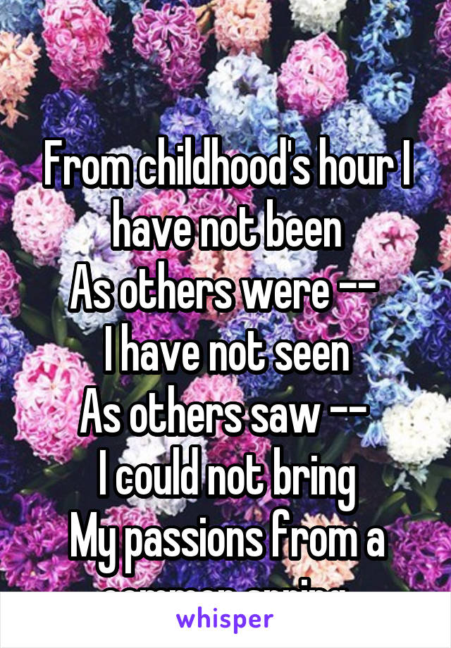 From childhood's hour I have not been As others were --  I have not seen As others saw --  I could not bring My passions from a common spring.